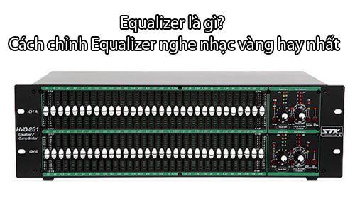 Equalizer là gì - Các tính năng và cách chỉnh Equalizer nghe nhạc vàng hay nhất