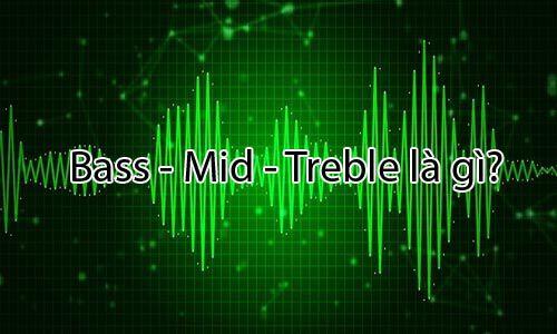 Khái niệm Bass là gì - Mid -Treble là gì